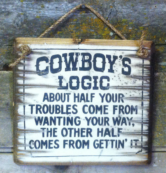 Western Wall Sign: Cowboy's Logic About Half Your Troubles Come From Wanting Your Way...