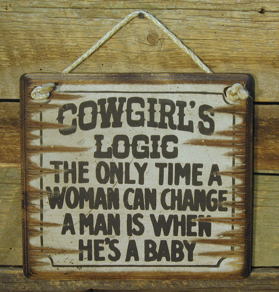 Western Wall Sign: Cowgirl's Logic The Only Time A Woman Can Change A Man Is When He's A Baby