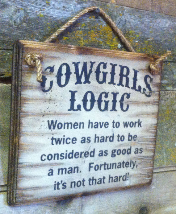 Western Wall Sign: Cowgirl's Logic Women Have To Work Twice As Hard To Be Considered As Good As A Man Left Side