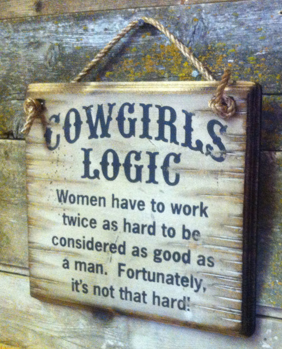 Western Wall Sign: Cowgirl's Logic Women Have To Work Twice As Hard To Be Considered As Good As A Man Right Side