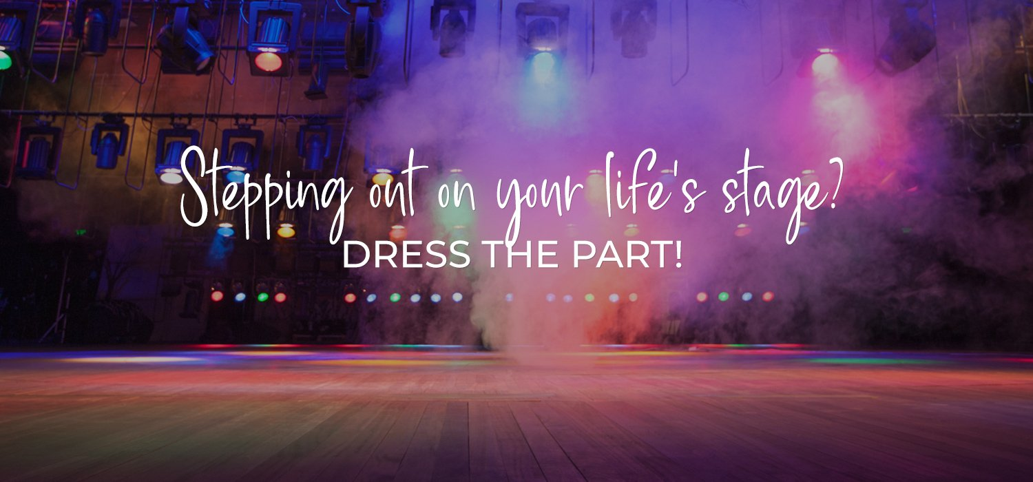 Stepping out on your life's stage? Dress the part!