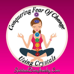 Conquering Fear Of Change & Using Crystals To Help With Transition - Spiritual Diva Jewelry