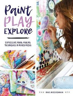 Paint, Play, Explore - Expressive Mark Making Techniques in Mixed Media - Book