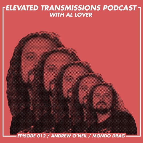 ELEVATED TRANSMISSIONS PODCAST 012 – Andrew O'Neil / Mondo Drag
