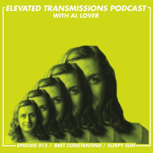 ELEVATED TRANSMISSIONS PODCAST 015 – BRET CONSTANTINO / SLEEPY SUN
