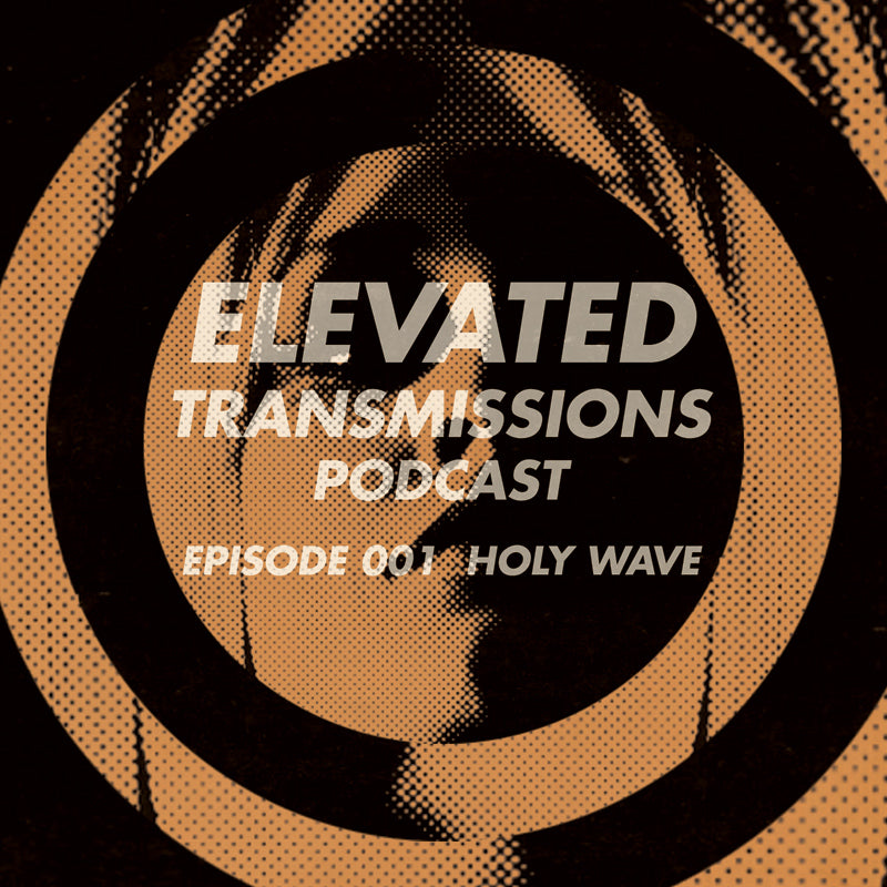Elevated Transmissions Podcast 001 – Holy Wave