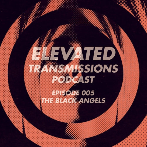 ELEVATED TRANSMISSIONS Podcast 005 – THE BLACK ANGELS