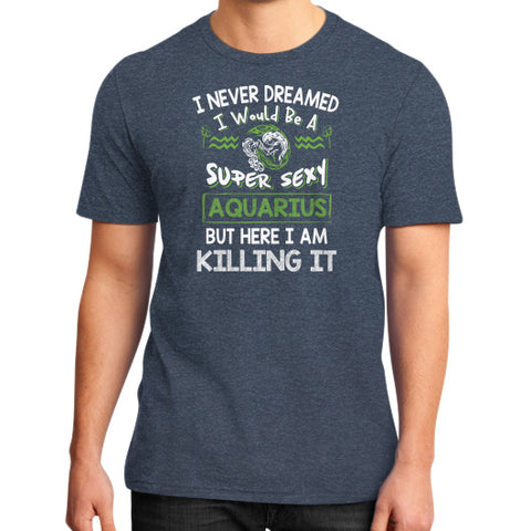 I WOULD SUPER SEXY AQUARIUS BUT HERE I AM KILLING IT District T-Shirt (on man) Heather navy Zacaca Shop USA