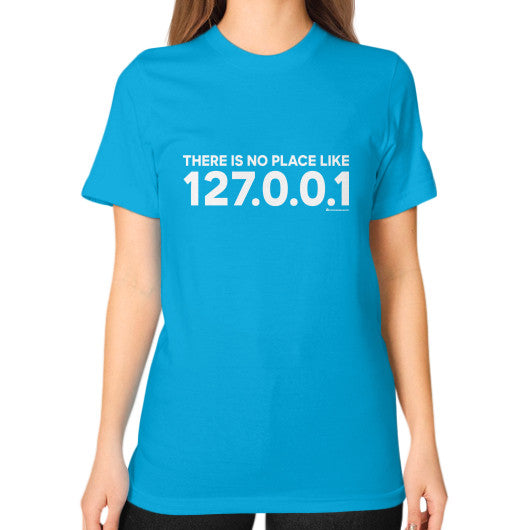 THERE IS NO PLACE LIKE 127.0.0.1 Unisex T-Shirt (on woman) Teal Zacaca Shop USA
