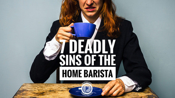 The Seven Deadly Sins of the Home Barista