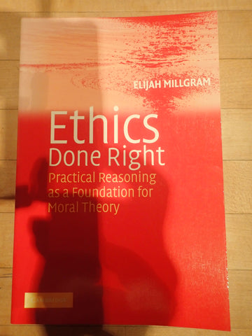 Ethics Done Right: Practical Reasoning as a Foundation for Moral Theory