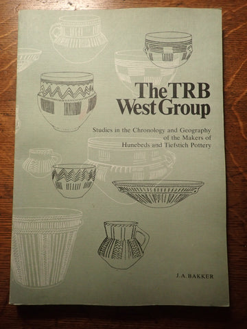 The TRB West Group: Studies in the Chronology and Geography of the Makers of Hunebeds and Tiefstich Pottery