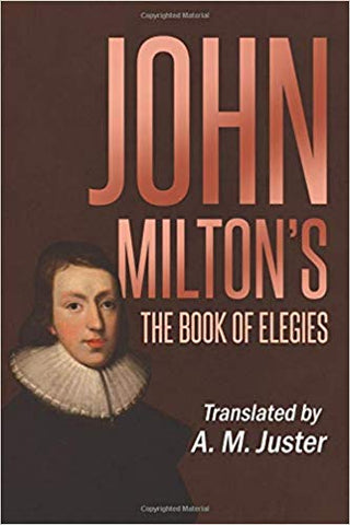 John Milton's the Book of Elegies: Translated by A.M. Juster