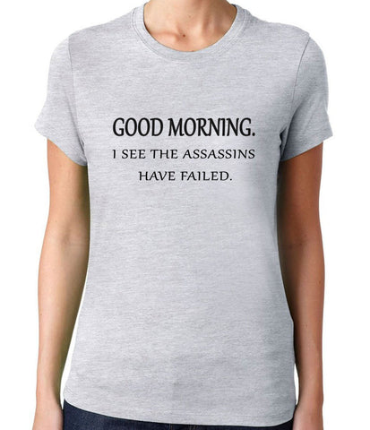 Good Morning, I See The Assassins Have Failed T-Shirt-Women's - Clever Fox Apparel