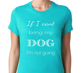 Women's If I Cant Bring My Dog Im Not Going T-Shirt - Clever Fox Apparel