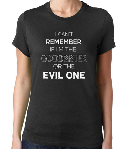 I Can't Remember if I'm the Good Sister or the Evil One T-Shirt - Clever Fox Apparel