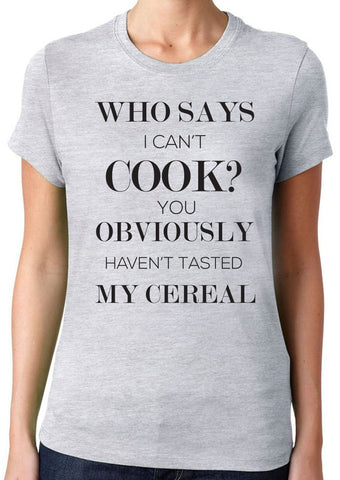 Who Says I Can't Cook You Obviously Haven't Tasted My Cereal T-Shirt - Clever Fox Apparel