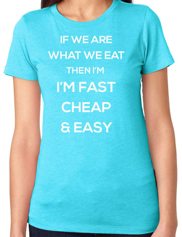 If We Are What We Eat I'm Fast Cheap and Easy T-Shirt-Women's - Clever Fox Apparel