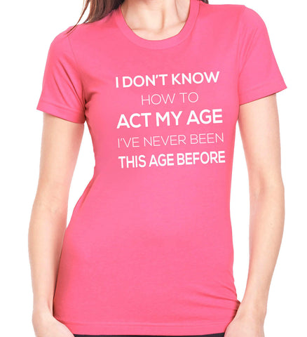 I Don't Know How to Act My Age T-Shirt-Women's - Clever Fox Apparel