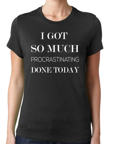 I Got So Much Procrastinating Done Today T-Shirt-Women's - Clever Fox Apparel