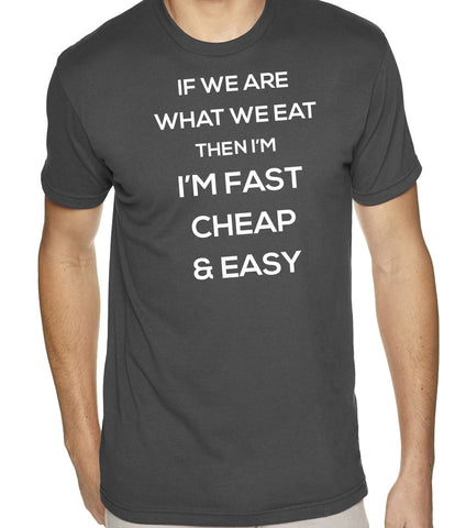 If We Are What We Eat I'm Fast Cheap and Easy T-Shirt-Men's - Clever Fox Apparel