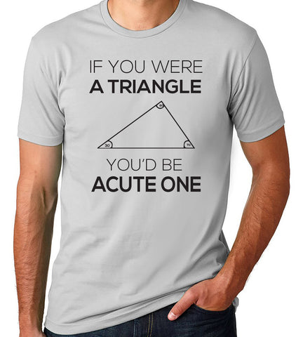 If You Were a Triangle You'd Be Acute T-Shirt-Men's - Clever Fox Apparel