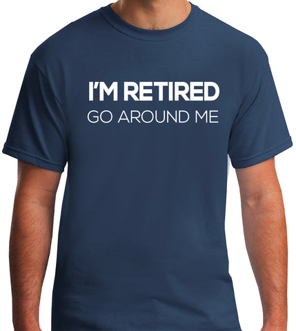 I'm Retired Go Around Me T-Shirt-Men's - Clever Fox Apparel