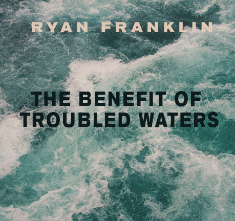The Benefit Of Troubled Waters by Ryan Franklin
