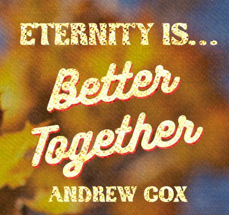 Eternity Is Better Together by Andrew Cox
