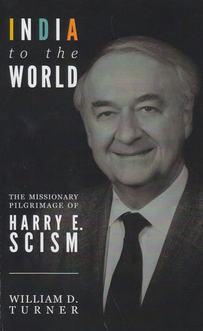 India To The World, The Missionary Pilgrimage of Harry E. Scism by William D. Turner