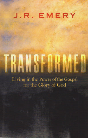 Transformed - Living in the Power of the Gospel for the Glory of God by J.R. Emery