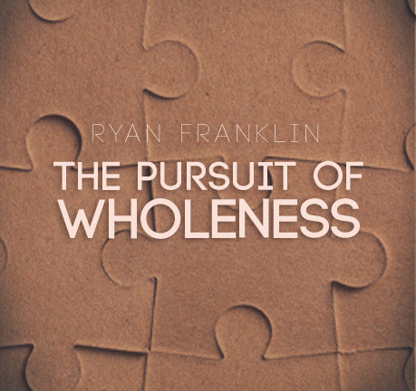 The Pursuit of Wholeness by Ryan Franklin