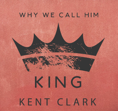 Why We Call Him King by Kent Clark