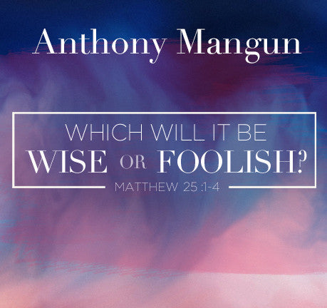Which Will It Be - Wise Or Foolish? by Anthony Mangun