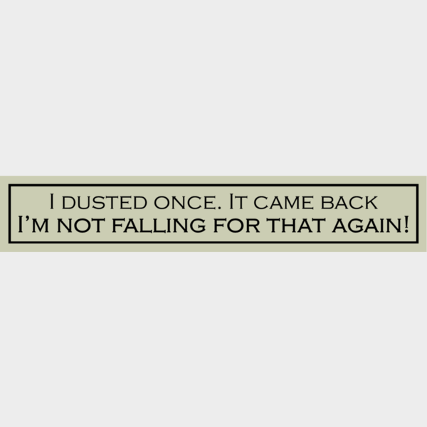 I dusted once... - Wit With Wisdom