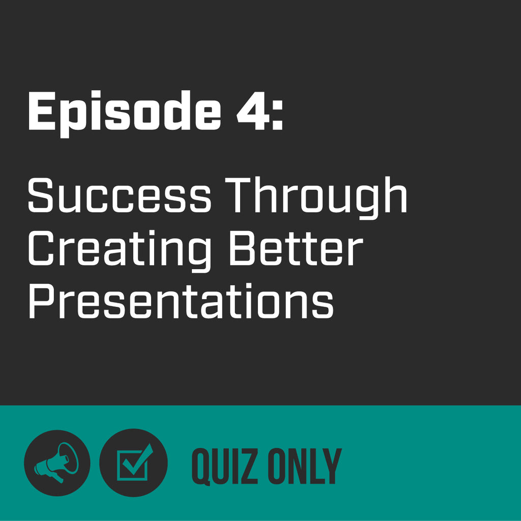 Episode 4 - How You Can Be More Successful Through Creating Better Presentations (Quiz)