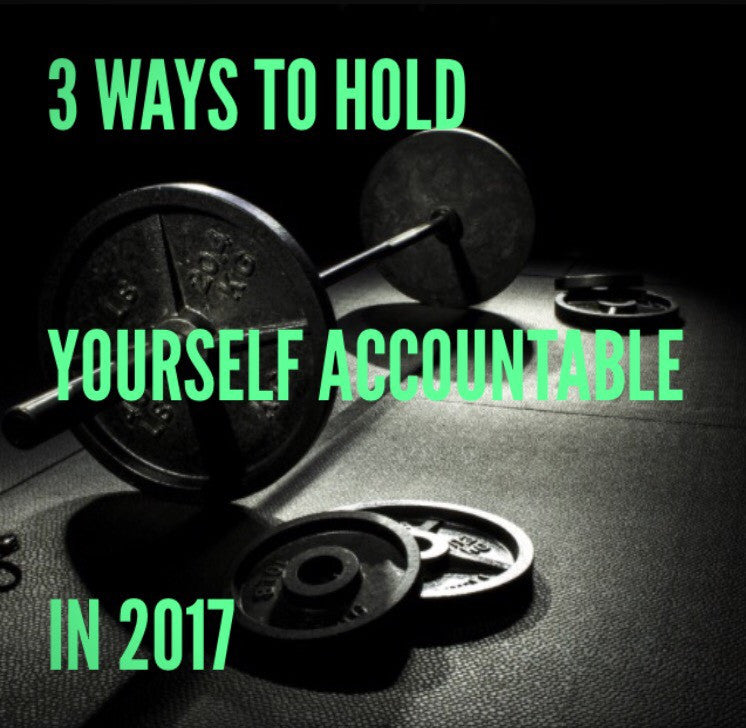 3 WAYS TO HOLD YOURSELF ACCOUNTABLE IN 2017