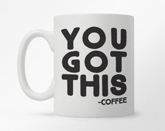"White coffee mug with ""You got this -Coffee"" in bold, black print"