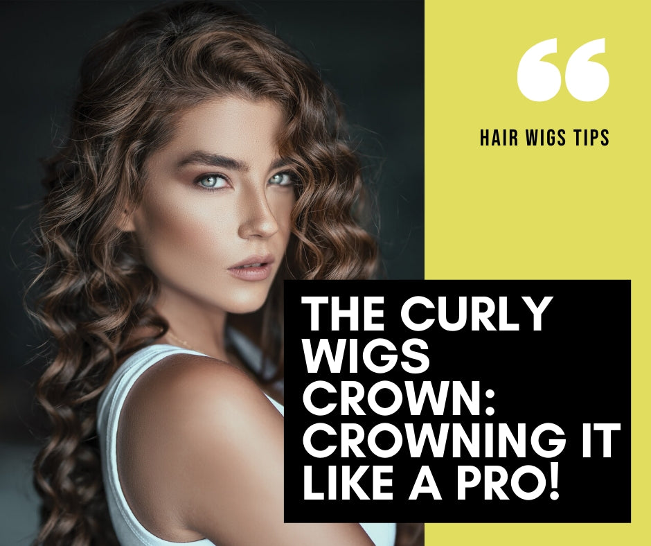 The Curly Wigs Crown: Crowning It Like A Pro!