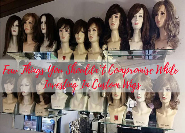 Things You Shouldn't Compromise While Investing In Custom Wigs