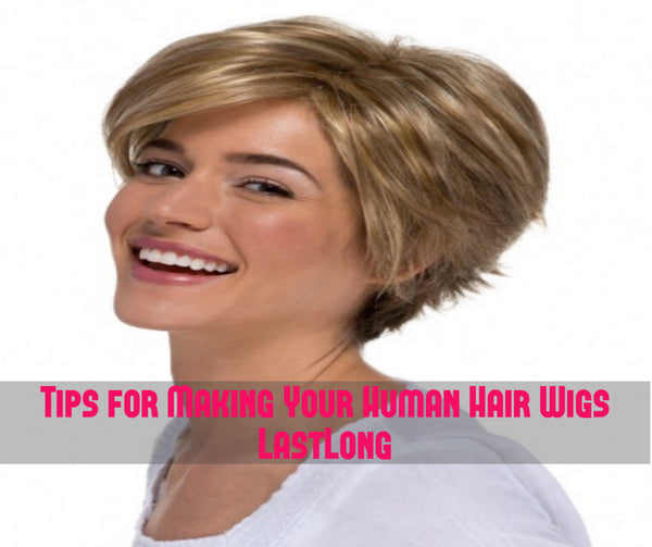 Tips for Making Your Human Hair Wigs Last Long