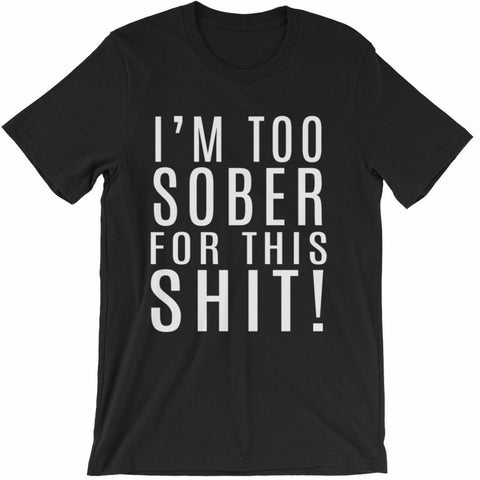 I'm Too Sober For This Shit Unisex T-Shirt | Shirts | Witty Novelty