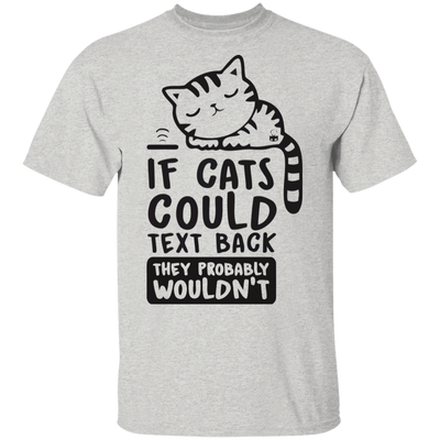 If Cats Could Text Back, They Probably Wouldn't T-Shirt-FreakyPet