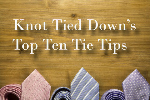 Knot Tied Down's Top Ten Tie Tips