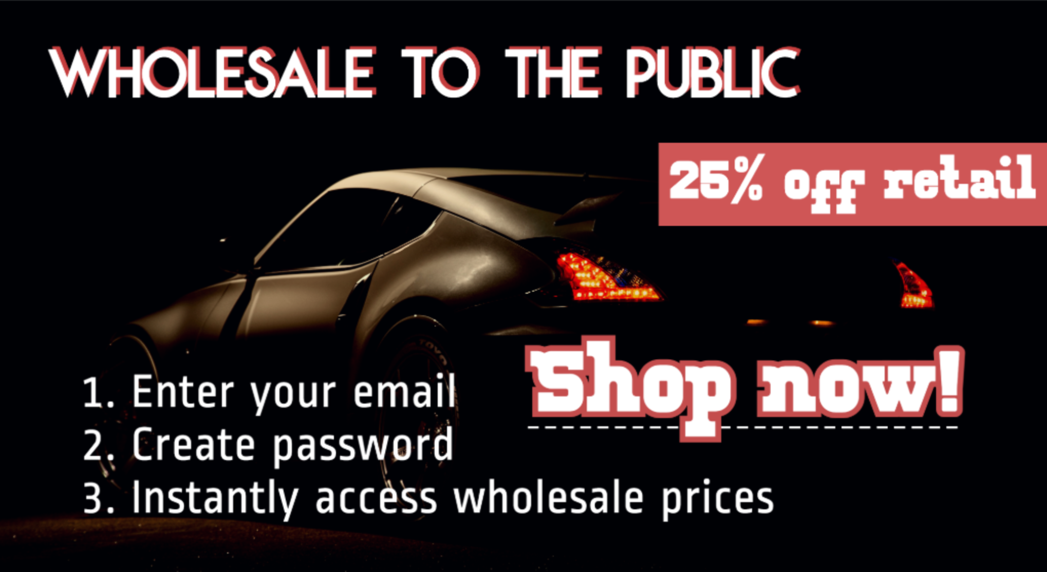 Wholesale to the public. 25% off retail. Create account to instantly access wholesale prices.