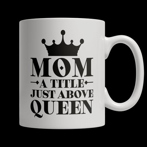 Drinkware - Limited Edition Mug - Mom A Title Just Above Queen