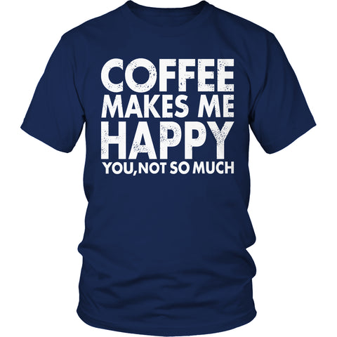 Tees & Sweats - Limited Edition T-shirt Hoodie Tank Top - Coffee Makes Me Happy You, Not So Much