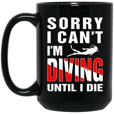 Sorry I Can't, I'm Scuba Diving Until I Die - Black Mugs