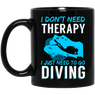 I Don't Need Therapy I Just Need To Go Diving Black Mug - scubadivingaddicts