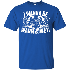 I Wanna Be Warm And Wet Tees